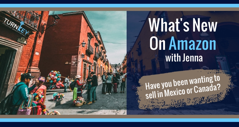 What's New on Amazon: Have you been wanting to sell in Mexico or Canada?